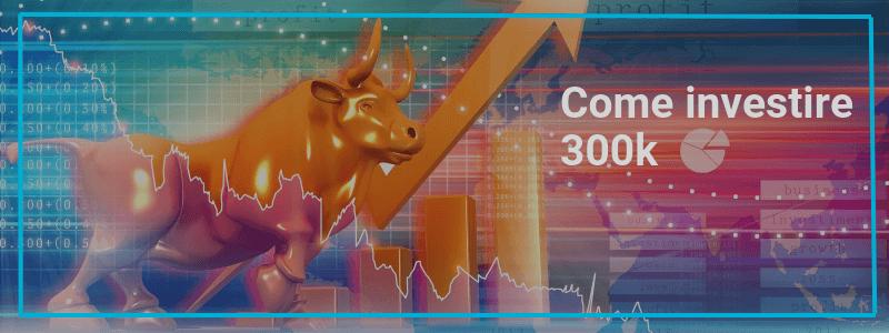 Come investire 300.000 Euro orientandosi al meglio tra le varie proposte sul mercato